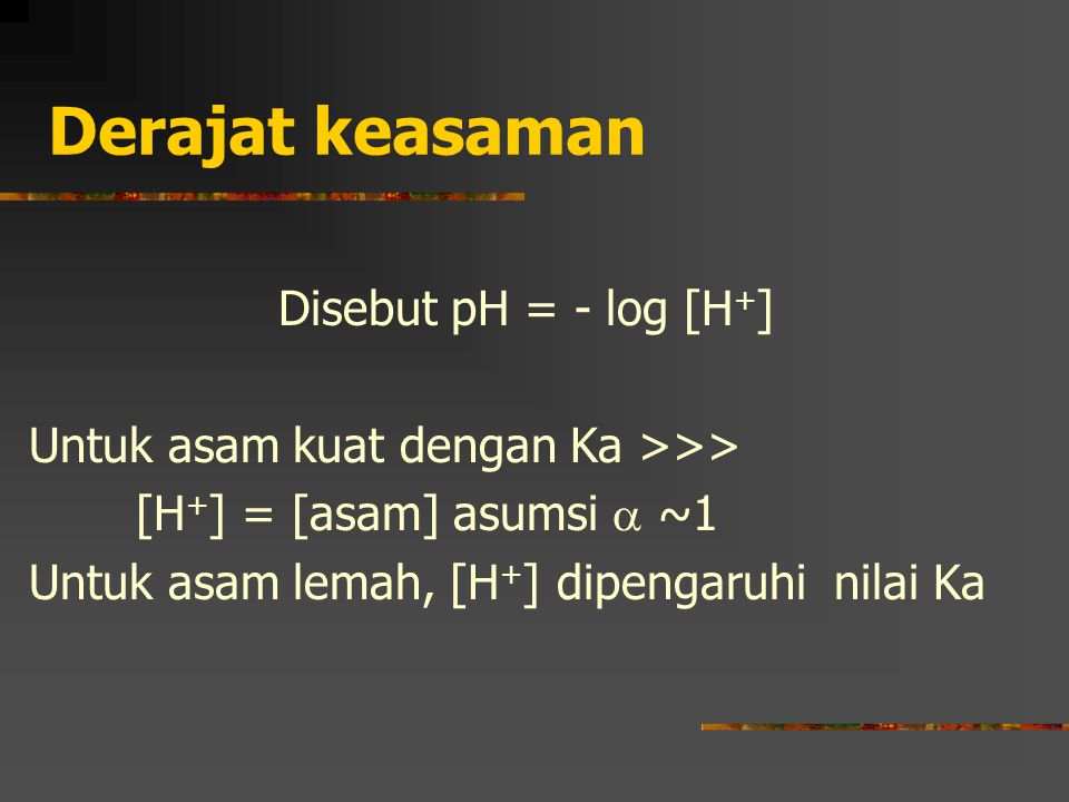 Derajat keasaman Disebut pH = - log [H+]